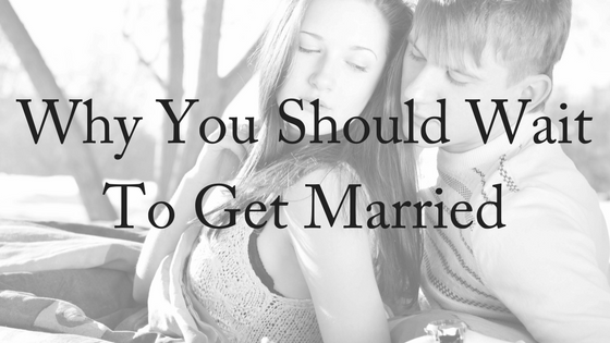 Why You Should Wait to Get Married