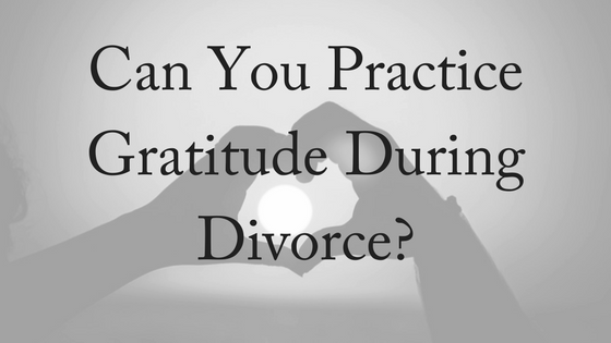 Can You Practice Gratitude During Divorce?
