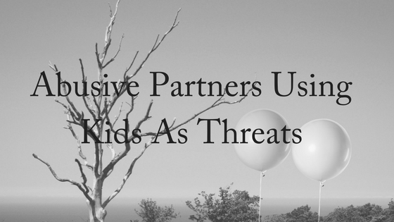 Abusive Partners Using Kids As Threats