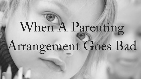 When A Parenting Arrangement Goes Bad