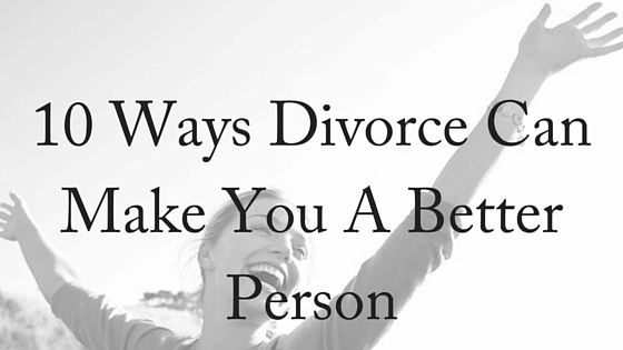 10 Ways Divorce CanMake You A BetterPerson