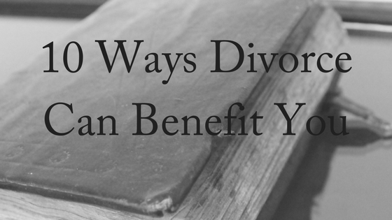10 Ways Divorce Can Benefit You