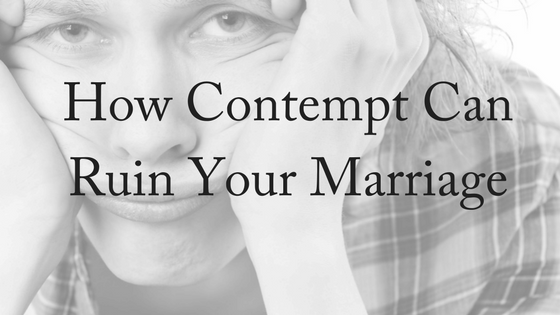 How Contempt Can Ruin Your Marriage