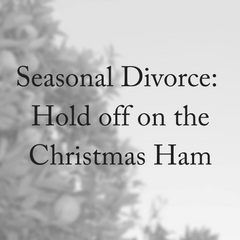 Seasonal Divorce- Hold off on the Christmas Ham