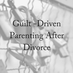 Guilt-Driven Parenting After Divorce