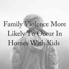 Family Violence More Likely To Occur In Homes With Kids