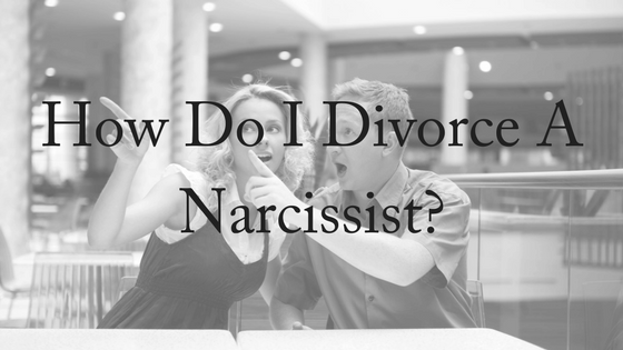 How Do I Divorce A Narcissist?