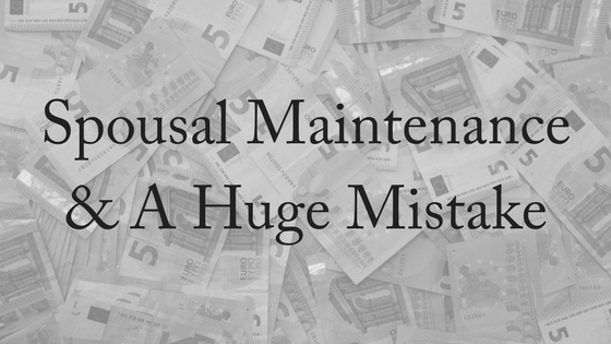 Spousal Maintenance and A Huge Mistake