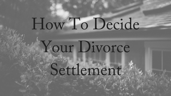 How To Decide Your Divorce Settlement