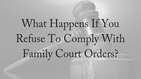 What Happens If You Refuse To Comply With Family Court Orders?